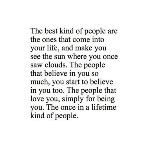 The best kind of people are the ones that into your life, and make you see the sun where you once saw clouds. The people that believe in you so much, you start to believe in you, too.