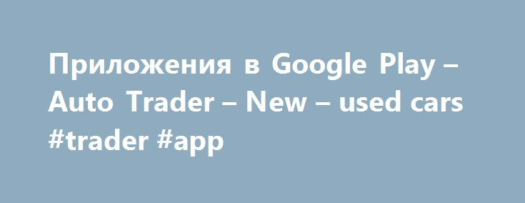 Приложения в Google Play – Auto Trader – New – used cars #trader #app http://wichita.remmont.com/%d0%bf%d1%80%d0%b8%d0%bb%d0%be%d0%b6%d0%b5%d0%bd%d0%b8%d1%8f-%d0%b2-google-play-auto-trader-new-used-cars-trader-app/  # Описание Find your next car with Auto Trader, the #1 app to buy and sell new and used cars. Simple, easy, quick. With the app you can search and browse over 400,000 new and second hand cars for sale. Whether you're looking for a reasonably priced second hand BMW 3-series estate…