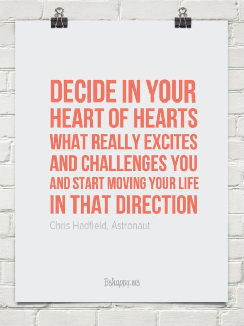 """Decide in your heart of hearts what really excites and challenges you and start moving your life in that direction"" - Chris Hadfield quote"