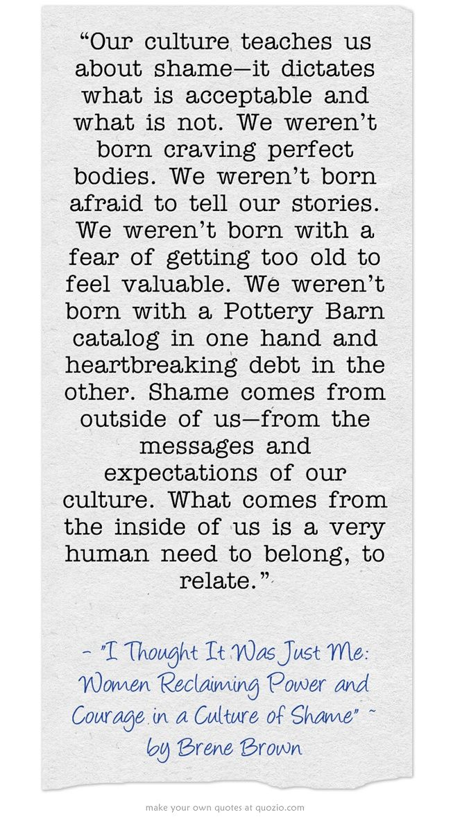 """~Brene Brown: """"I thought It Was Just Me: Women Reclaiming Power and Courage in a Culture of Shame."""""""