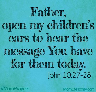 Father, open my children's ears to hear the message You have for them today. John 10:27-28 #MomPrayers