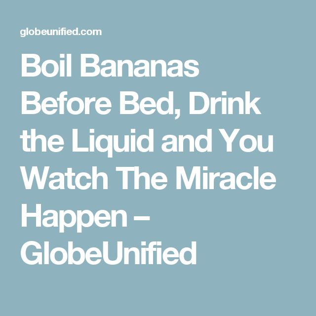 Boil Bananas Before Bed, Drink the Liquid and You Watch The Miracle Happen – GlobeUnified