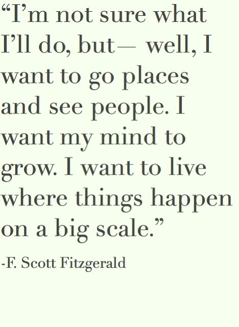 I'm not sure what I'll do, but - well, I want to go places and see people. I want my mind to grow. I want to live where things happen on a big scale. - F. Scott Fitzgerald.