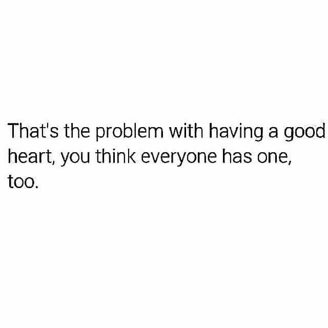 Then, when you find out that people don't have good hearts, your left with a broken one. You may manage to fix it somehow, but that heart break isn't the last one and you have to deal with more...