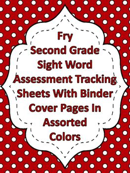 Fry Second Grade Sight Word Assessment Tracking And Binder Covers  Here is a way to track your students progress with Fry sight words as well as several different color second grade binder covers and siding labels for your binder. I have included all 1,000 Fry sight words.   https://www.teacherspayteachers.com/Product/Fry-Second-Grade-Sight-Word-Assessment-Tracking-And-Binder-Covers-2627092