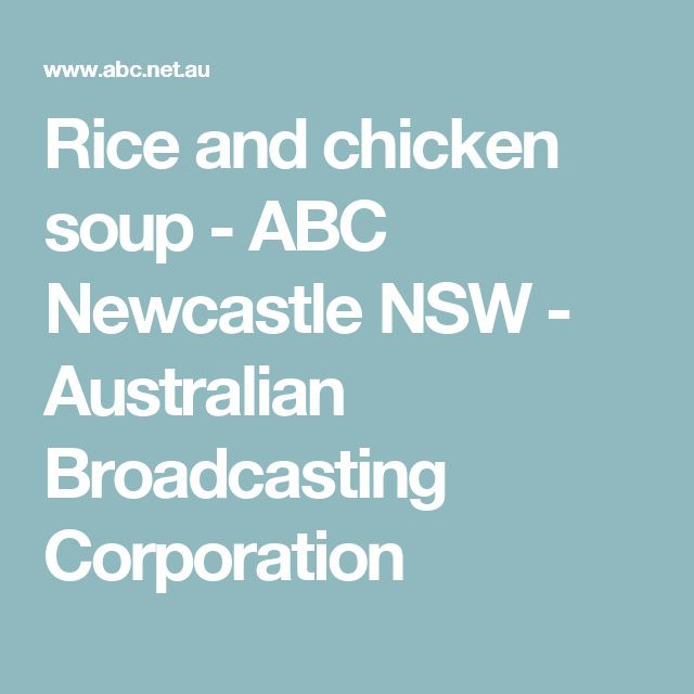 Rice and chicken soup - ABC Newcastle NSW - Australian Broadcasting Corporation
