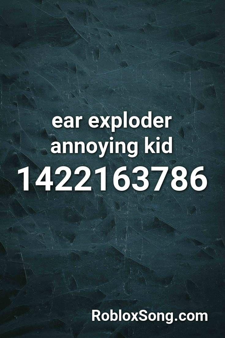 Ear Exploder Annoying Kid Roblox Id Roblox Music Codes In 2020
