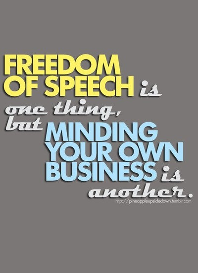 FREEDOM OF SPEECH is one thing, but MINDING YOUR OWN