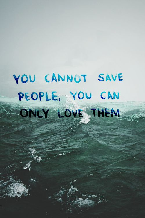 i just made up a new quote in the car and put it on my wallll about how its true, you can't save people only they can save themselves. if they never learn how to swim themselves you can only rescue them so many times until they drown. forever.