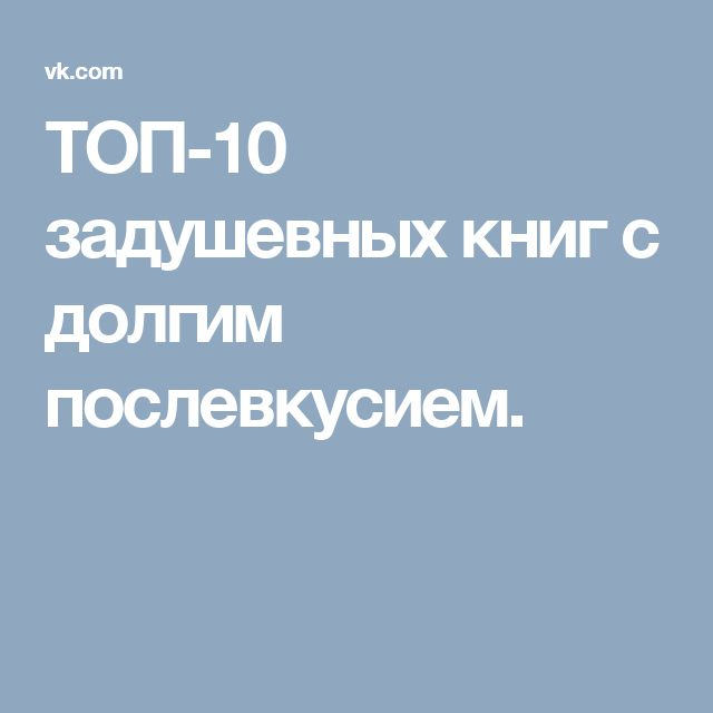 ТОП-10 задушевных книг с долгим послевкусием.