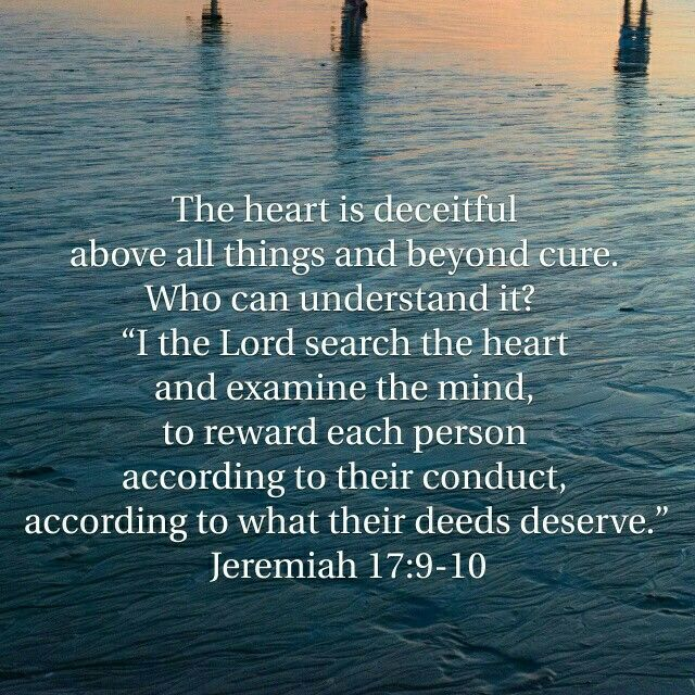 Jeremiah 17:9-10 Our hearts are deceitful above all else-we are more likely to lie to ourselves than another person! We lie to ourselves about ourselves and our motives. But God knows