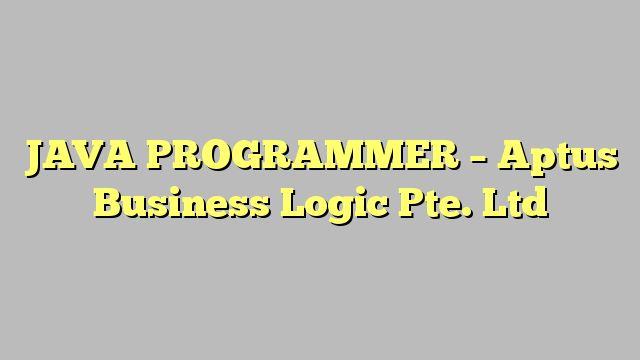 JAVA PROGRAMMER - Aptus Business Logic Pte. Ltd