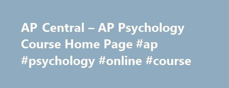 AP Central – AP Psychology Course Home Page #ap #psychology #online #course http://omaha.remmont.com/ap-central-ap-psychology-course-home-page-ap-psychology-online-course/  # AP Central Welcome, AP Teachers! This course introduces students to the systematic and scientific study of human behavior and mental processes. While considering the psychologists and studies that have shaped the field, students explore and apply psychological theories, key concepts, and phenomena associated with such…