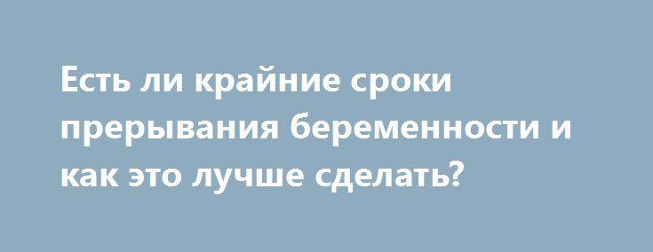 Есть ли крайние сроки прерывания беременности и как это лучше сделать? http://budymamoi.ru/pregnant/advice/do-kakogo-sroka-prervat-beremennost.html