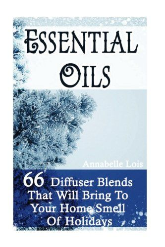 Essential Oils:  66 Diffuser Blends That Will Bring To Your Home Smell Of Holidays: (Young Living Essential Oils Guide, Essential Oils Book, Essential Oils For Weight Loss)