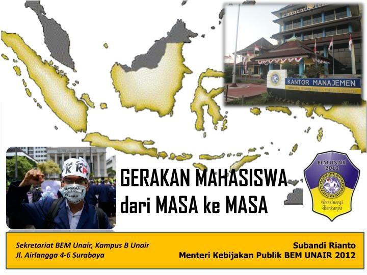 GERAKAN MAHASISWA  dari  MASA  ke  MASA.  Sekretariat  BEM Unair, Kampus B Unair  Jl. Airlangga 4-6 Surabaya.  Subandi Rianto  Menteri Kebijakan Publik BEM UNAIR 2012.  UNAIR  hanyalah  SATU  di antara RATUSAN  kampus di  INDONESIA  dan  ANDA  hanyalah  SATU  di antara JUTAAN  mahasiswa