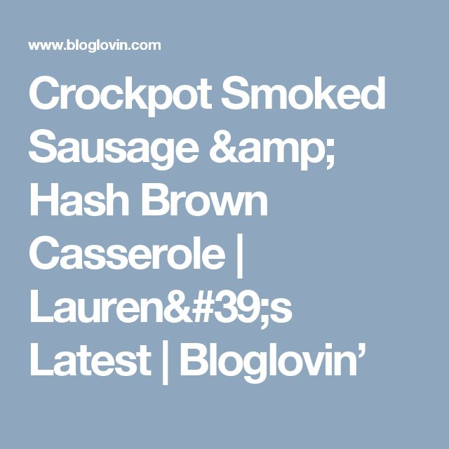 Crockpot Smoked Sausage & Hash Brown Casserole | Lauren's Latest | Bloglovin'