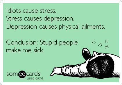 Idiots cause stress. Stress causes depression. Depression causes physical ailments. Conclusion: Stupid people make me sick. | Confession Ecard | someecards.com