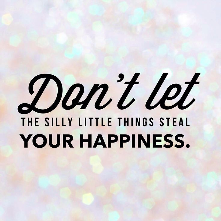 Don't let silly little things steal your happiness