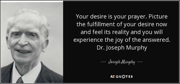 Your desire is your prayer. Picture the fulfillment of your desire now and feel its reality and you will experience the joy of the answered. Dr. Joseph Murphy