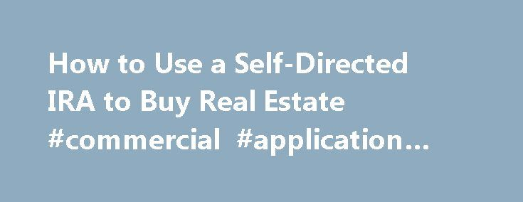How to Use a Self-Directed IRA to Buy Real Estate #commercial #application #definition http://commercial.remmont.com/how-to-use-a-self-directed-ira-to-buy-real-estate-commercial-application-definition/  #how do you buy commercial real estate # How to Use a Self-Directed IRA to Buy Real Estate Continue Reading Below A self-directed IRA is the lesser known of IRA options and requires account owners to make active investments on behalf of the plan. To open one, an owner must hire a trustree or…