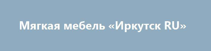 Мягкая мебель «Иркутск RU» http://www.pogruzimvse.ru/doska54/?adv_id=34267  Торгово-выставочный мебельный центр Мега Дом в городе Ялта предлагает Вам 2000 квадратных метров мебельных интерьеров. Мягкая мебель, мебель для спальни, кабинета, гостиной и детской комнат. Более 10.000 наименований мебели в наличии. Также мы постоянно проводим акции и распродажи для наших клиентов. Добро пожаловать в магазин-склад мебели МЕГАДОМ.