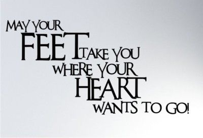 """May your FEET take you where your HEART wants to go!"""