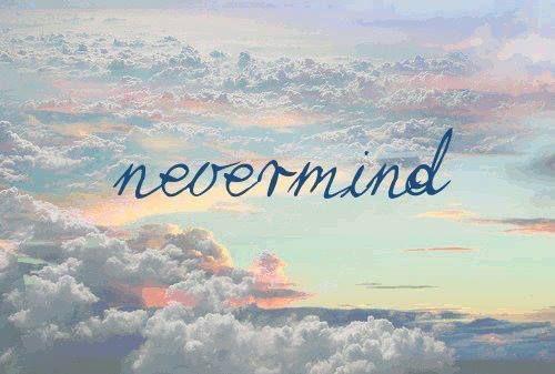 Nevermind . -Quotes goodweedand.tumblr.com   Rу η ...