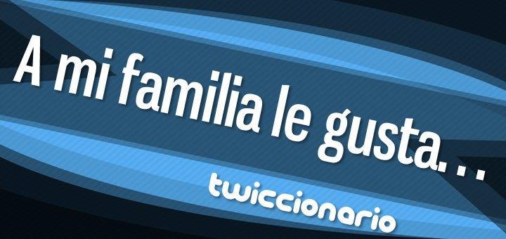 En esta edición de Twiccionario leemos unos tuits sobre la familia y las cosas que le gustan.
