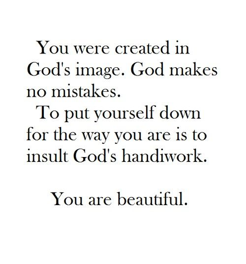 To put yourself down for the way you are is an insult to God's handiwork. You are so beautiful.