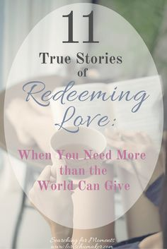 The world cannot give us all that we need. Our hearts are made for more. Here are 11 true stories of redeeming love.