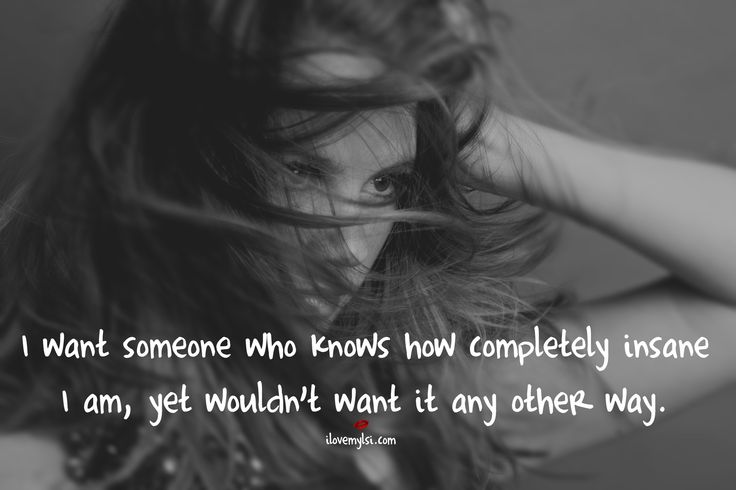 I want someone who knows how completely insane I am, yet wouldn't want it any other way.