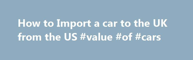 How to Import a car to the UK from the US #value #of #cars http://cars.nef2.com/how-to-import-a-car-to-the-uk-from-the-us-value-of-cars/  #cars uk # Importing a Car to the UK This site features in the 14th March 2004 Sunday Times Newspaper . Importing a car to the UK is a tricky experience but there is help available if you know where to look. This guide is intended for those permanently importing a car to England. However, if you are planning on bring a car to the UK temporarily some of the…