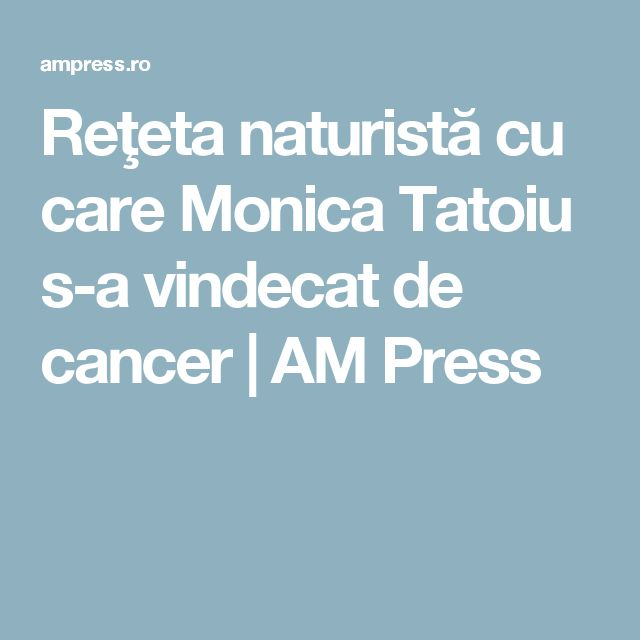Reţeta naturistă cu care Monica Tatoiu s-a vindecat de cancer | AM Press