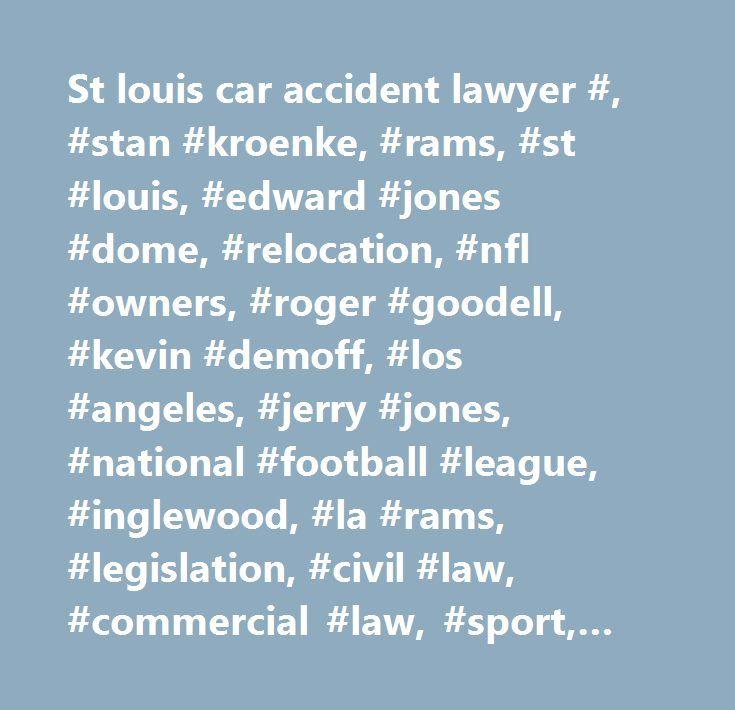 St louis car accident lawyer #, #stan #kroenke, #rams, #st #louis, #edward #jones #dome, #relocation, #nfl #owners, #roger #goodell, #kevin #demoff, #los #angeles, #jerry #jones, #national #football #league, #inglewood, #la #rams, #legislation, #civil #law, #commercial #law, #sport, #lawsuit, #law, #economics…