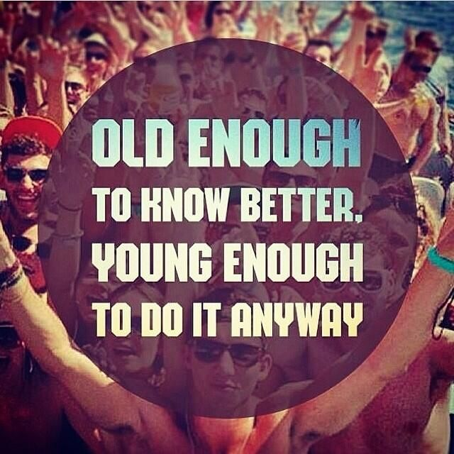 Old enough to know better.  Young enough to do it anyway.