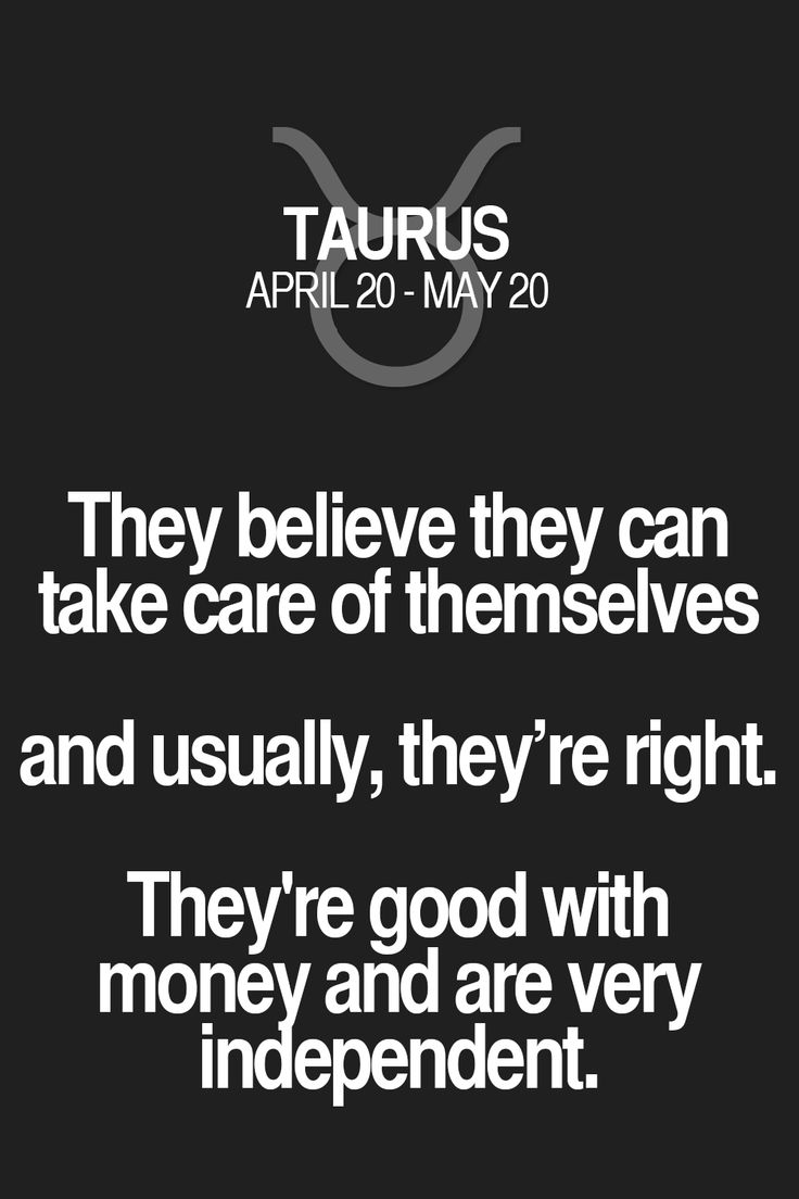 They believe they can take care of themselves and usually, they're right. They're good with money and are very independent. Taurus   Taurus Quotes   Taurus Horoscope   Taurus Zodiac Signs