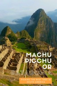 Machu Picchu or Patagonia – Picking The Best Trek In South America