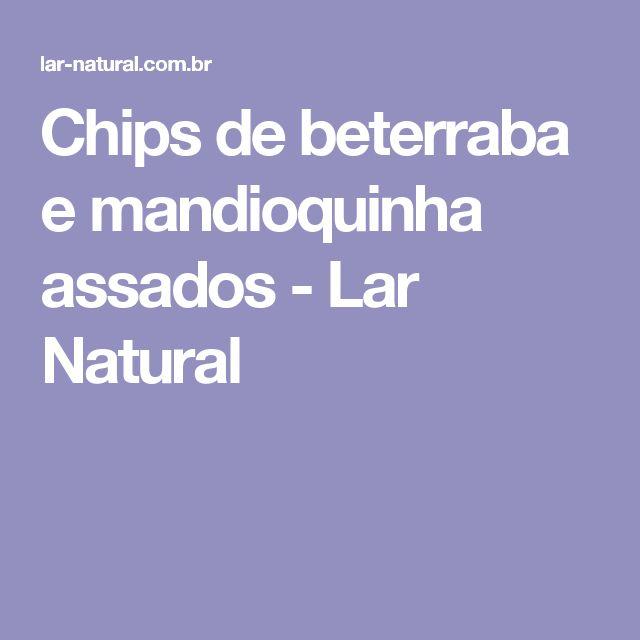 Chips de beterraba e mandioquinha assados - Lar Natural