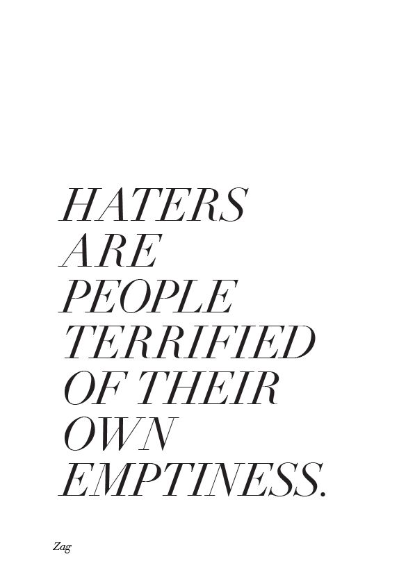 Haters are people terrified of their own emptiness. http://www.creativeboysclub.com/wall/creative