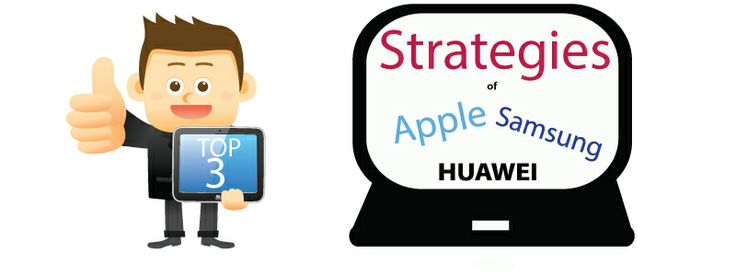 Extreme Strategies of TOP 3 Smartphone Makers You Have to Read to Believe Apple Samsung Huawei