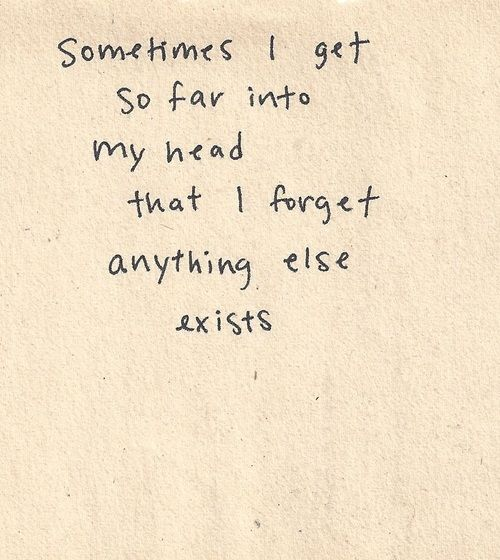 sometimes i get so far into my head that i forget anything else exists. so true. Thoughts, Life, Quotes Anxiety, So True...