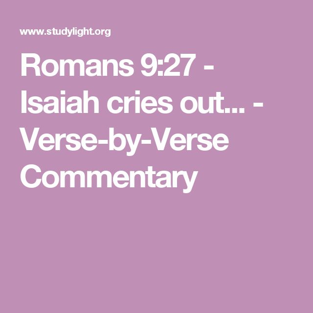 Numerous Commentaries on Ro 9:27 at this link to Studylight.    Romans 9:27 - Isaiah cries out... - Verse-by-Verse Commentary