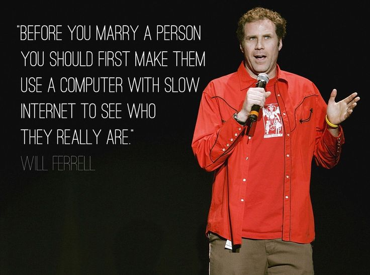 """""""Before you marry a person you should first make them use a computer with slow internet to see who they are."""" - Will Ferrell"""