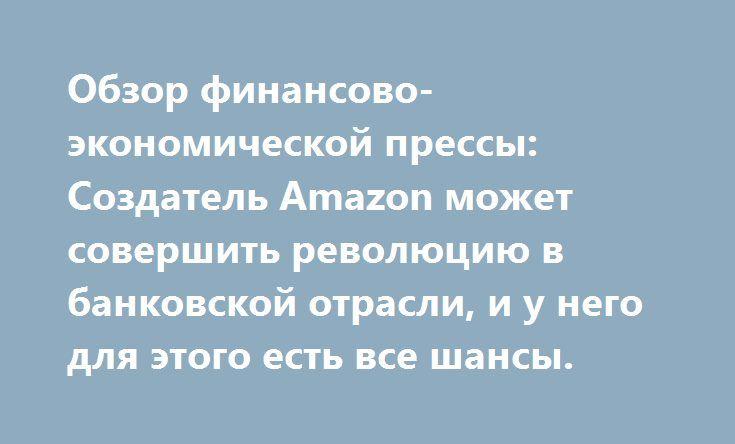 Обзор финансово-экономической прессы: Создатель Amazon может совершить революцию в банковской отрасли, и у него для этого есть все шансы. http://прогноз-валют.рф/%d0%be%d0%b1%d0%b7%d0%be%d1%80-%d1%84%d0%b8%d0%bd%d0%b0%d0%bd%d1%81%d0%be%d0%b2%d0%be-%d1%8d%d0%ba%d0%be%d0%bd%d0%be%d0%bc%d0%b8%d1%87%d0%b5%d1%81%d0%ba%d0%be%d0%b9-%d0%bf%d1%80%d0%b5%d1%81%d1%81-673/  РБК  В Японии подало в отставку правительство Синдзо Абэ  В Японии подало в отставку правительство премьер-министра Синдзо Абэ…