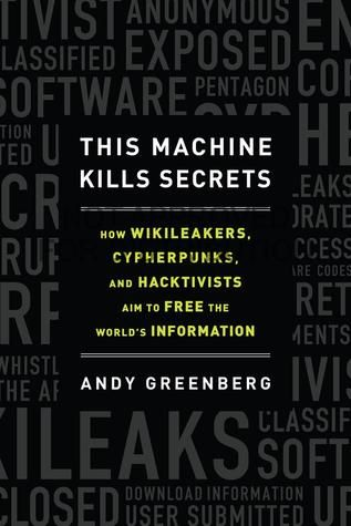 This Machine Kills Secrets: How WikiLeakers, Cypherpunks, and Hacktivists Aim to Free the World's Information~ At last, the first full account of the cypherpunks who aim to free the world's institutional secrets, by Forbes journalist Andy Greenberg who has traced their shadowy history from the cryptography revolution of the 1970s to Wikileaks founding hacker Julian Assange, Anonymous, and beyond.