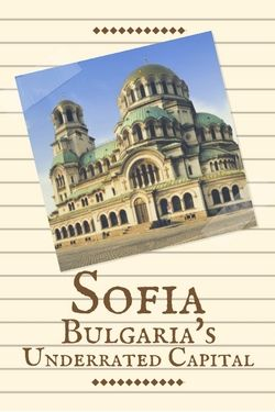Sofia: Bulgaria's Underrated Capital - The World Was Here First