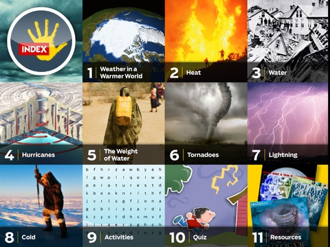 Extreme Weather by KIDS DISCOVER ($2.99) Experience the most extreme forms of weather on Earth, with an interactive cross-section of a hurricane, high-definition videos of tornadoes and lightning, and the science behind climates of extreme heat and cold.    In this app you'll learn about:   ★ Climate Change  ★ Heat and Humidity  ★ Monsoons, Floods, and Droughts  ★ Hurricanes  ★ Tornadoes  ★ Lightning  ★ Cold