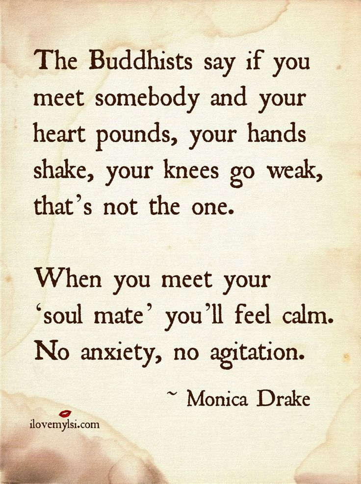 This is very interesting!!!! - The Buddhists say if you meet somebody and your heart pounds, your hands shake, your knees go weak, that's not the one. When you meet... ~ Monica Drake