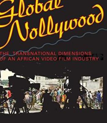Global Nollywood: The Transnational Dimensions Of An African Video Film Industry PDF